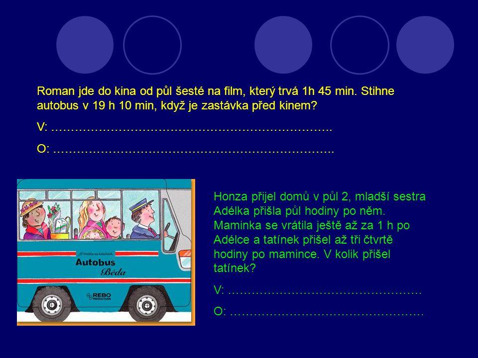 Roman jde do kina od půl šesté na film, který trvá 1h 45 min. Stihne autobus v 19 h 10 min, když je zastávka před kinem? V: ……………………………………………………………..