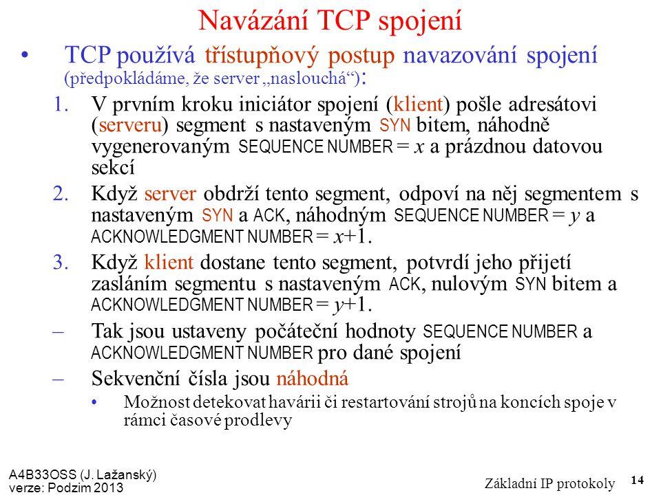A4B33OSS (J. Lažanský) verze: Podzim 2013 Základní IP protokoly 14 Navázání TCP spojení TCP používá třístupňový postup navazování spojení (předpokládá