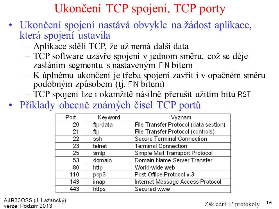 A4B33OSS (J. Lažanský) verze: Podzim 2013 Základní IP protokoly 15 Ukončení TCP spojení, TCP porty Ukončení spojení nastává obvykle na žádost aplikace