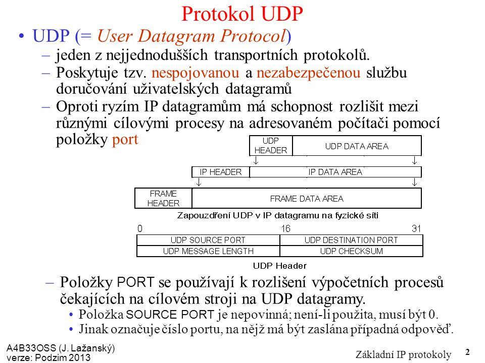 A4B33OSS (J. Lažanský) verze: Podzim 2013 Základní IP protokoly 2 Protokol UDP UDP (= User Datagram Protocol) –jeden z nejjednodušších transportních p