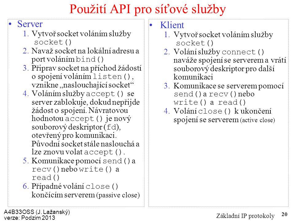 A4B33OSS (J. Lažanský) verze: Podzim 2013 Základní IP protokoly 20 Použití API pro síťové služby Server 1.Vytvoř socket voláním služby socket() 2.Nava