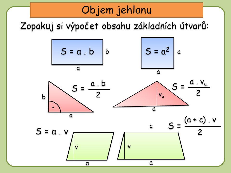 Zopakuj si výpočet obsahu základních útvarů: Objem jehlanu S = a. v a 2 2 S = a. b 2 2 a a b b a a vava vava a a b b v v a a c c S = (a + c). v 2 2 a