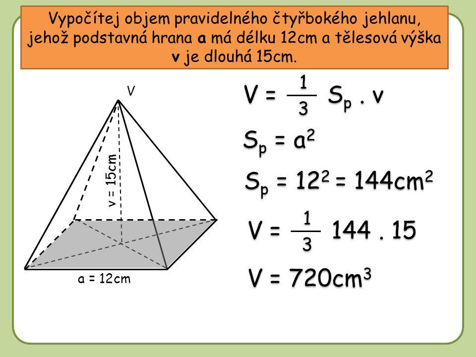 Vypočítej objem pravidelného čtyřbokého jehlanu, jehož podstavná hrana a má délku 12cm a tělesová výška v je dlouhá 15cm. S p = a 2 S p = 12 2 = 144cm