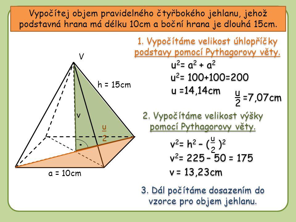 Vypočítej objem pravidelného čtyřbokého jehlanu, jehož podstavná hrana má délku 10cm a boční hrana je dlouhá 15cm. a = 10cm V 1. Vypočítáme velikost ú