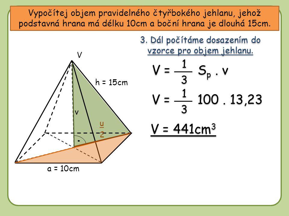Vypočítej objem pravidelného čtyřbokého jehlanu, jehož podstavná hrana má délku 10cm a boční hrana je dlouhá 15cm. a = 10cm V h = 15cm v u 2 3. Dál po