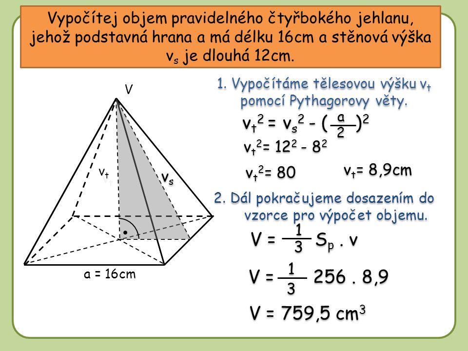 Vypočítej objem pravidelného čtyřbokého jehlanu, jehož podstavná hrana a má délku 16cm a stěnová výška v s je dlouhá 12cm. a = 16cm vtvt V 1. Vypočítá