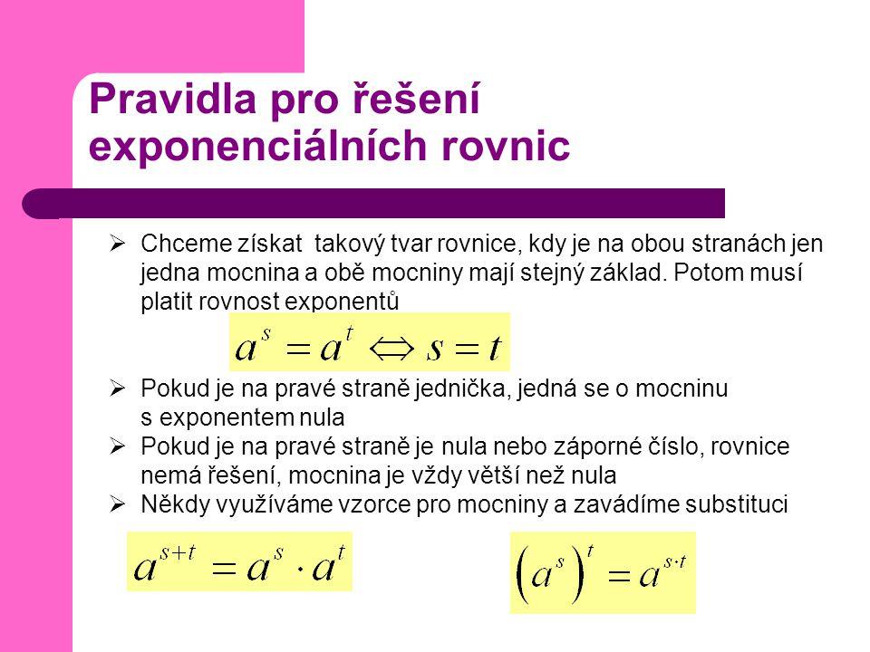 Pravidla pro řešení exponenciálních rovnic  Chceme získat takový tvar rovnice, kdy je na obou stranách jen jedna mocnina a obě mocniny mají stejný základ.