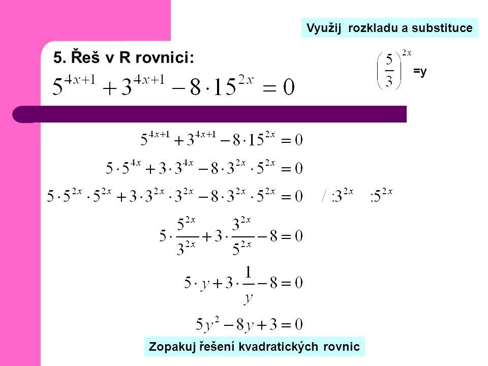 5. Řeš v R rovnici: Využij rozkladu a substituce Zopakuj řešení kvadratických rovnic =y