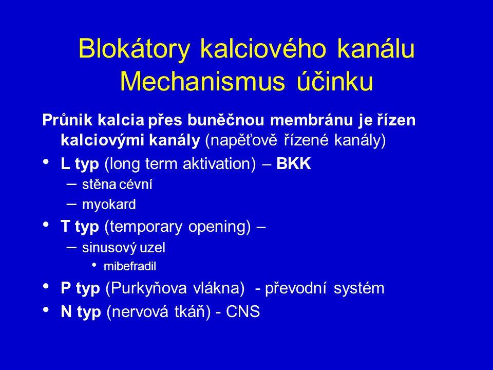 Blokátory kalciového kanálu Mechanismus účinku Průnik kalcia přes buněčnou membránu je řízen kalciovými kanály (napěťově řízené kanály) L typ (long term aktivation) – BKK – stěna cévní – myokard T typ (temporary opening) – – sinusový uzel mibefradil P typ (Purkyňova vlákna) - převodní systém N typ (nervová tkáň) - CNS