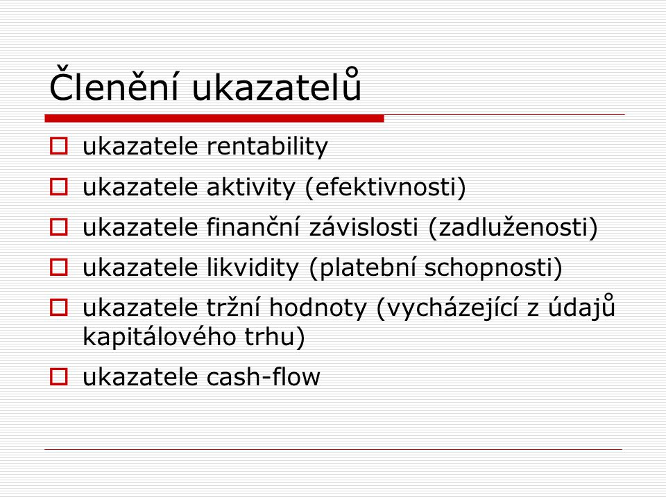 Členění ukazatelů  ukazatele rentability  ukazatele aktivity (efektivnosti)  ukazatele finanční závislosti (zadluženosti)  ukazatele likvidity (pl