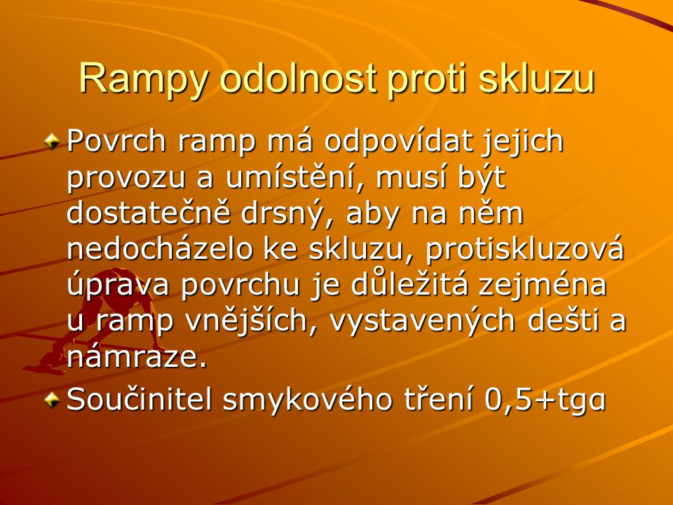 Rampy odolnost proti skluzu Povrch ramp má odpovídat jejich provozu a umístění, musí být dostatečně drsný, aby na něm nedocházelo ke skluzu, protisklu