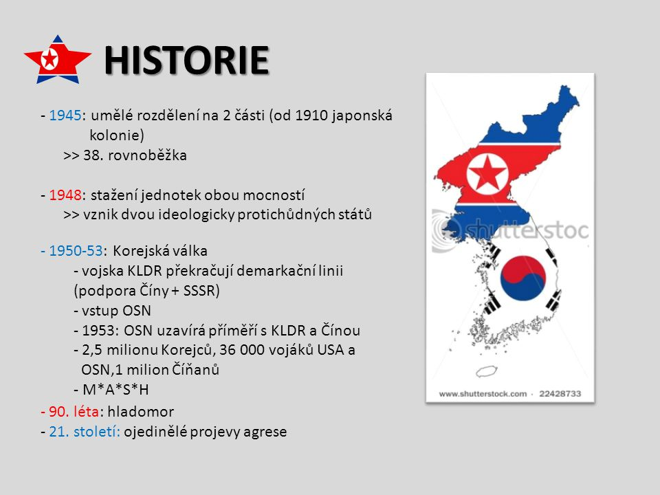 HISTORIE - 1945: umělé rozdělení na 2 části (od 1910 japonská kolonie) >> 38. rovnoběžka - 1948: stažení jednotek obou mocností >> vznik dvou ideologi