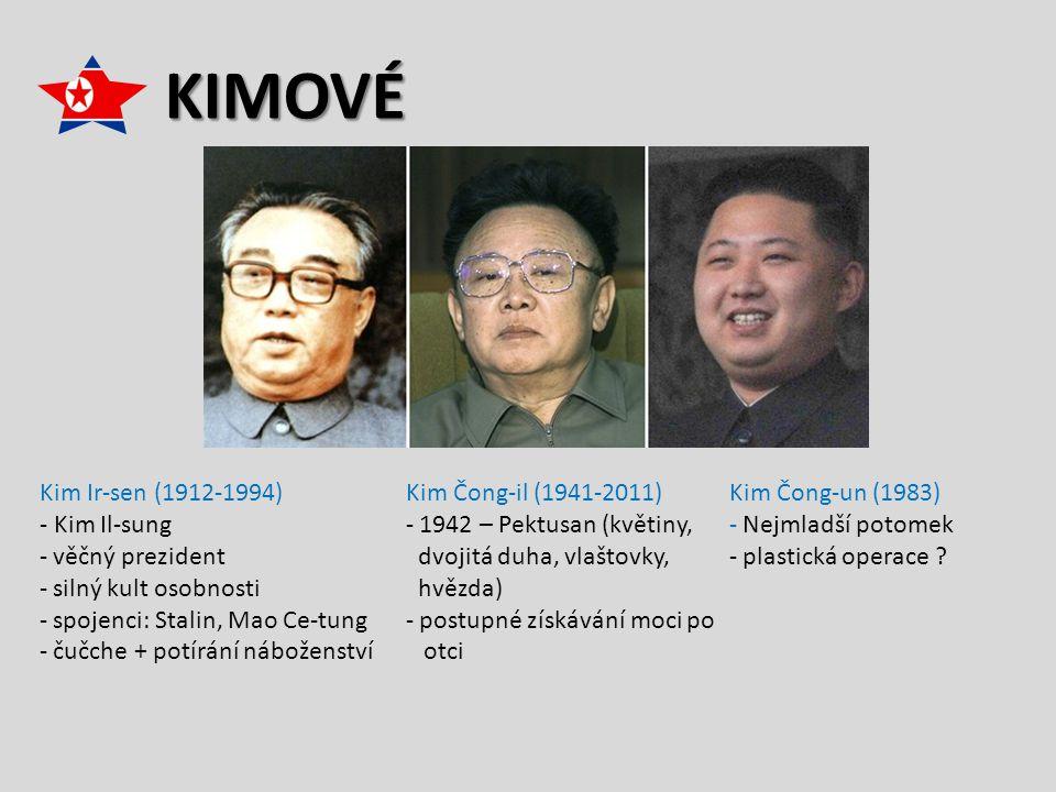 KIMOVÉ Kim Čong-il (1941-2011) - 1942 – Pektusan (květiny, dvojitá duha, vlaštovky, hvězda) - postupné získávání moci po otci Kim Ir-sen (1912-1994) - Kim Il-sung - věčný prezident - silný kult osobnosti - spojenci: Stalin, Mao Ce-tung - čučche + potírání náboženství Kim Čong-un (1983) - Nejmladší potomek - plastická operace ?