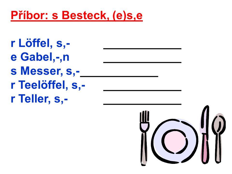 Nádobí: s Geschirr, (e)s, e e Schüssel, -, n r Deckel, s,- r Topf, (e)s, ¨e e Tasse, -,n e Untertasse,-,n s Glas, es, ¨er sklenička podšálek mísa hrnec poklička hrneček
