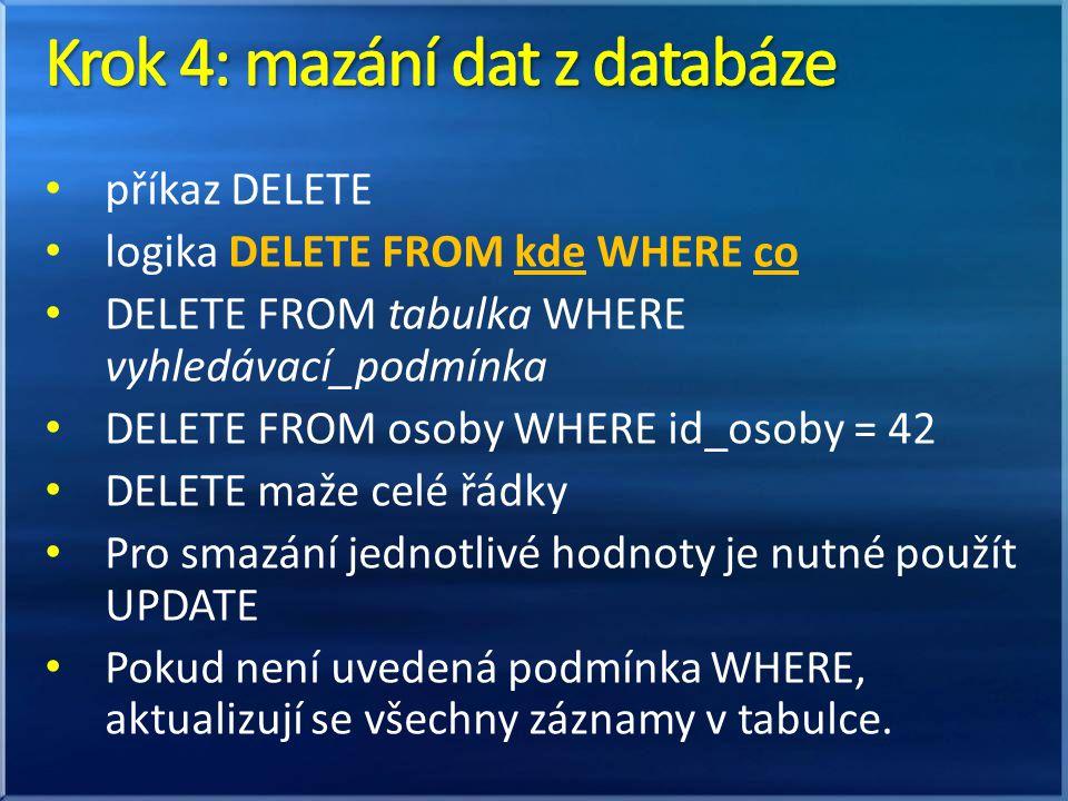 příkaz DELETE logika DELETE FROM kde WHERE co DELETE FROM tabulka WHERE vyhledávací_podmínka DELETE FROM osoby WHERE id_osoby = 42 DELETE maže celé řádky Pro smazání jednotlivé hodnoty je nutné použít UPDATE Pokud není uvedená podmínka WHERE, aktualizují se všechny záznamy v tabulce.