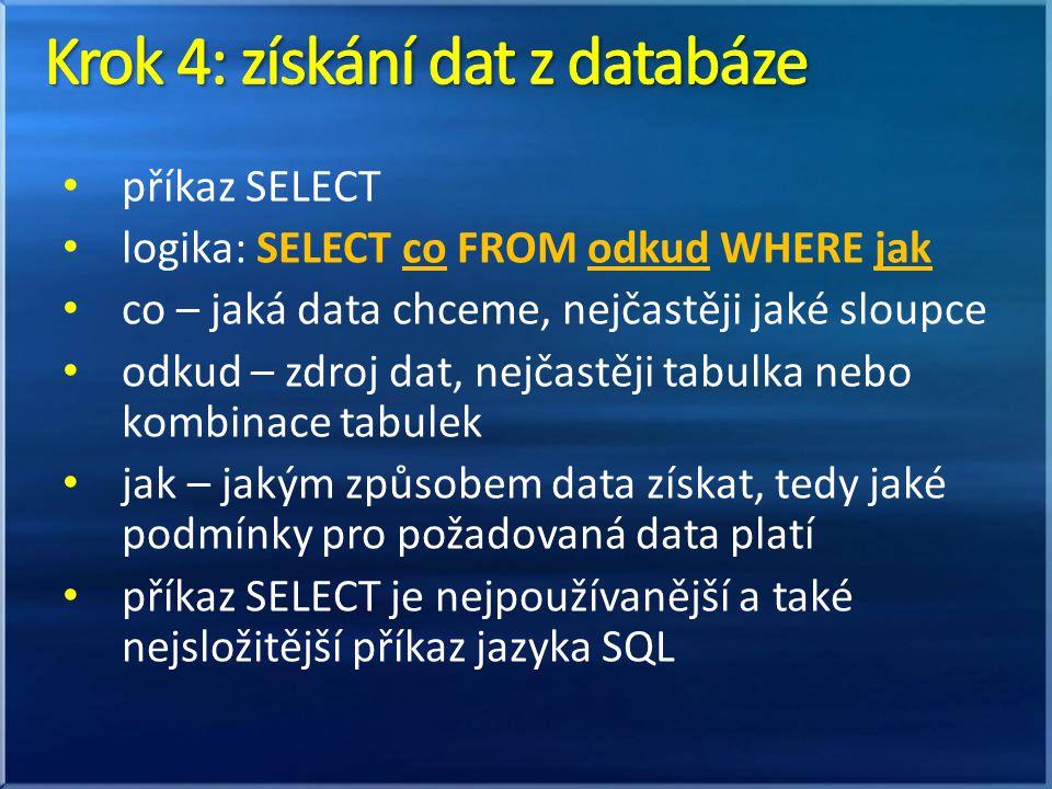 příkaz SELECT logika: SELECT co FROM odkud WHERE jak co – jaká data chceme, nejčastěji jaké sloupce odkud – zdroj dat, nejčastěji tabulka nebo kombinace tabulek jak – jakým způsobem data získat, tedy jaké podmínky pro požadovaná data platí příkaz SELECT je nejpoužívanější a také nejsložitější příkaz jazyka SQL