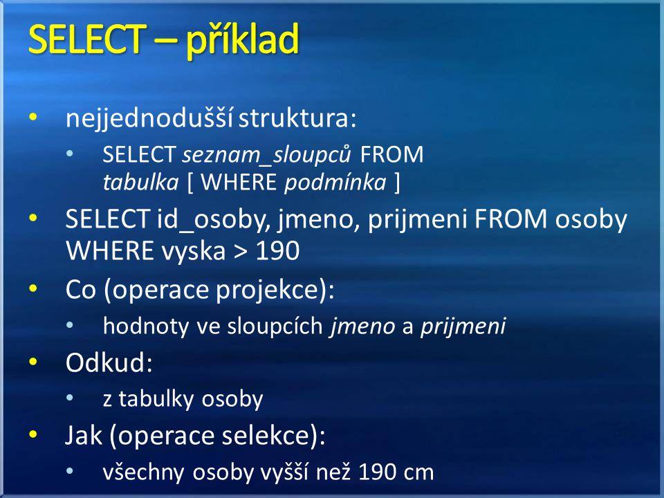 nejjednodušší struktura: SELECT seznam_sloupců FROM tabulka [ WHERE podmínka ] SELECT id_osoby, jmeno, prijmeni FROM osoby WHERE vyska > 190 Co (operace projekce): hodnoty ve sloupcích jmeno a prijmeni Odkud: z tabulky osoby Jak (operace selekce): všechny osoby vyšší než 190 cm