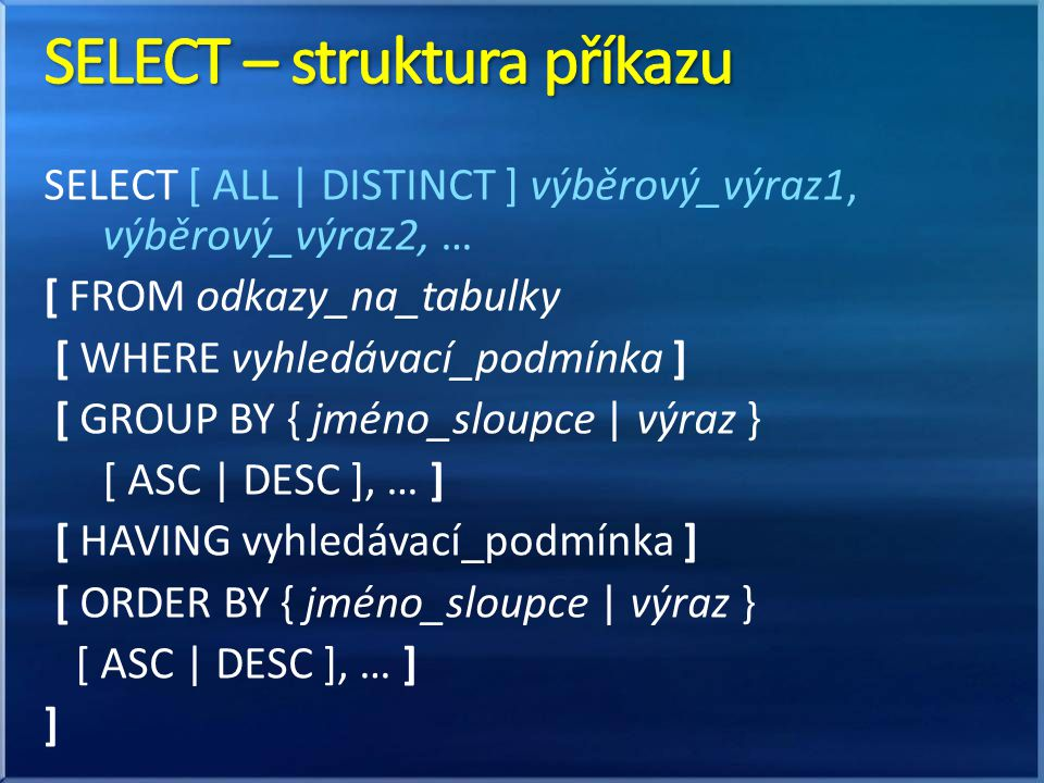 SELECT [ ALL | DISTINCT ] výběrový_výraz1, výběrový_výraz2, … [ FROM odkazy_na_tabulky [ WHERE vyhledávací_podmínka ] [ GROUP BY { jméno_sloupce | výr