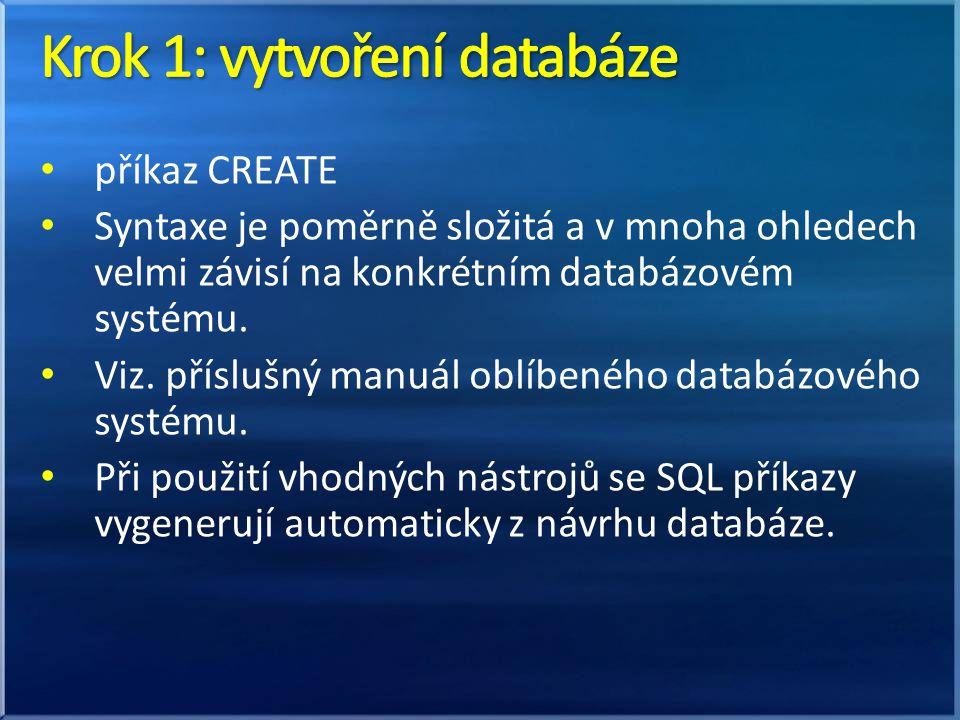 příkaz CREATE Syntaxe je poměrně složitá a v mnoha ohledech velmi závisí na konkrétním databázovém systému. Viz. příslušný manuál oblíbeného databázov
