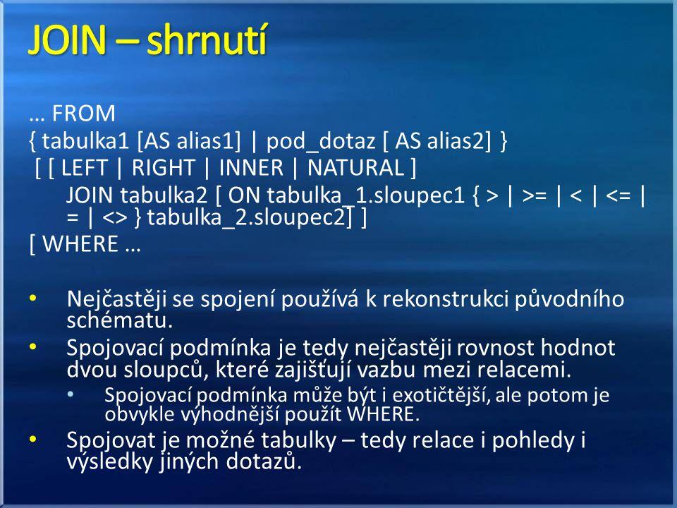 … FROM { tabulka1 [AS alias1] | pod_dotaz [ AS alias2] } [ [ LEFT | RIGHT | INNER | NATURAL ] JOIN tabulka2 [ ON tabulka_1.sloupec1 { > | >= | } tabulka_2.sloupec2] ] [ WHERE … Nejčastěji se spojení používá k rekonstrukci původního schématu.