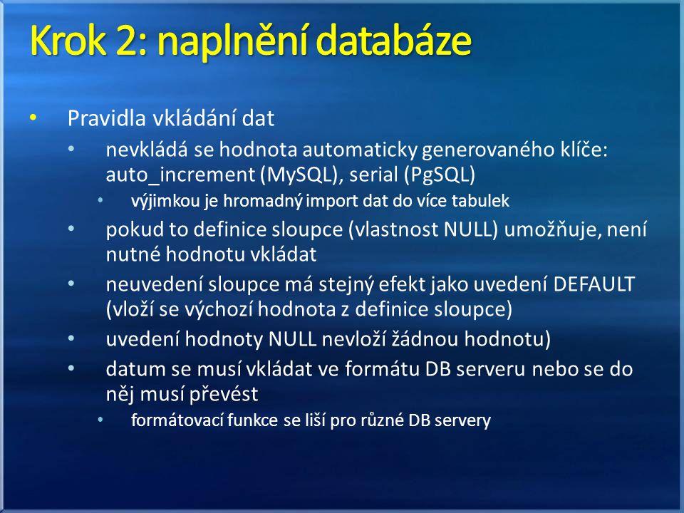 Pravidla vkládání dat nevkládá se hodnota automaticky generovaného klíče: auto_increment (MySQL), serial (PgSQL) výjimkou je hromadný import dat do více tabulek pokud to definice sloupce (vlastnost NULL) umožňuje, není nutné hodnotu vkládat neuvedení sloupce má stejný efekt jako uvedení DEFAULT (vloží se výchozí hodnota z definice sloupce) uvedení hodnoty NULL nevloží žádnou hodnotu) datum se musí vkládat ve formátu DB serveru nebo se do něj musí převést formátovací funkce se liší pro různé DB servery