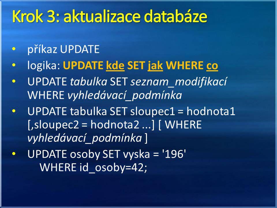 příkaz UPDATE logika: UPDATE kde SET jak WHERE co UPDATE tabulka SET seznam_modifikací WHERE vyhledávací_podmínka UPDATE tabulka SET sloupec1 = hodnota1 [,sloupec2 = hodnota2...] [ WHERE vyhledávací_podmínka ] UPDATE osoby SET vyska = 196 WHERE id_osoby=42;