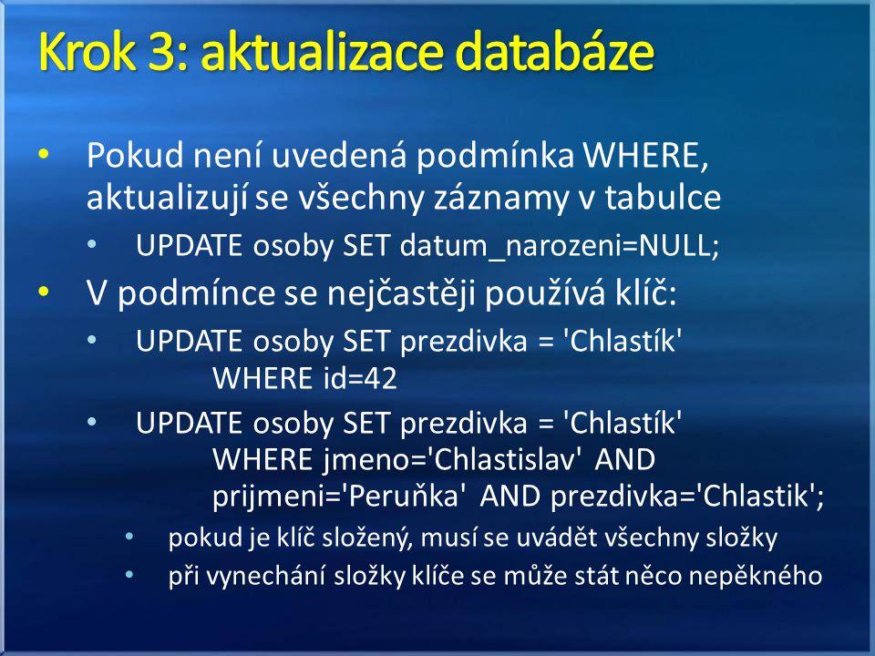 Pokud není uvedená podmínka WHERE, aktualizují se všechny záznamy v tabulce UPDATE osoby SET datum_narozeni=NULL; V podmínce se nejčastěji používá klíč: UPDATE osoby SET prezdivka = Chlastík WHERE id=42 UPDATE osoby SET prezdivka = Chlastík WHERE jmeno= Chlastislav AND prijmeni= Peruňka AND prezdivka= Chlastik ; pokud je klíč složený, musí se uvádět všechny složky při vynechání složky klíče se může stát něco nepěkného