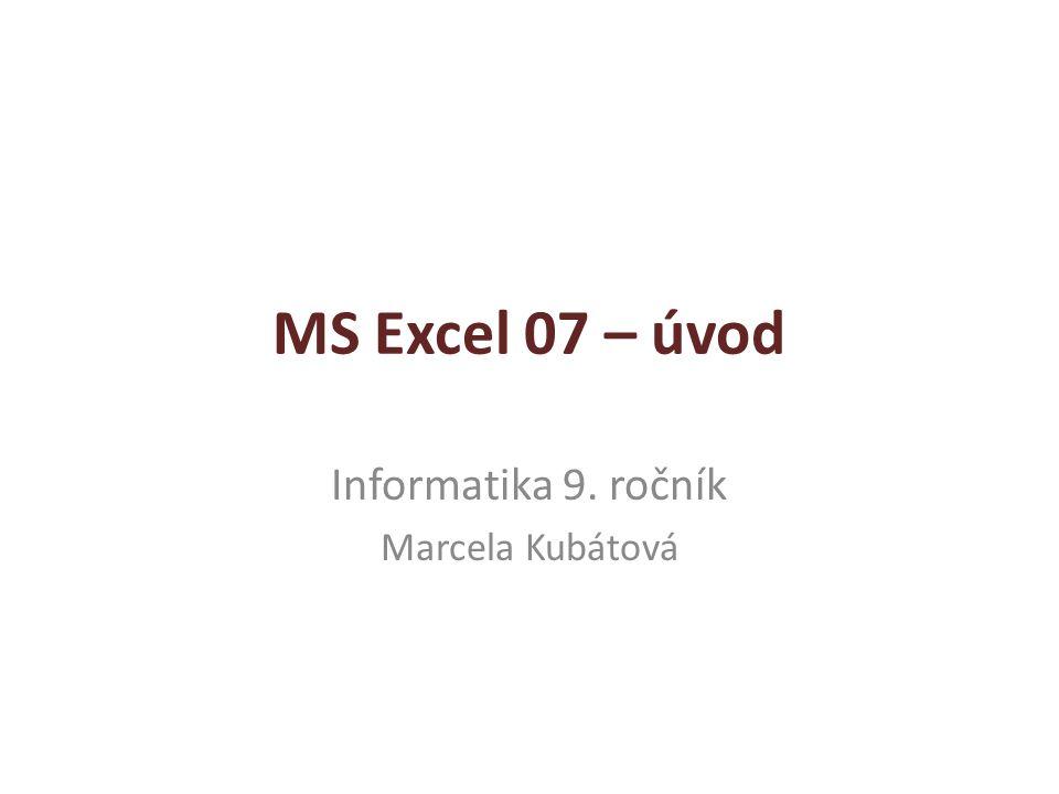 MS Excel 07 – úvod Informatika 9. ročník Marcela Kubátová