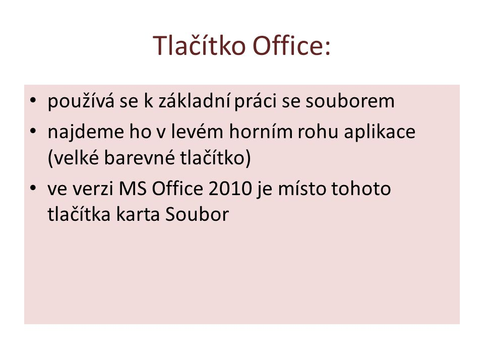 Tlačítko Office: používá se k základní práci se souborem najdeme ho v levém horním rohu aplikace (velké barevné tlačítko) ve verzi MS Office 2010 je místo tohoto tlačítka karta Soubor
