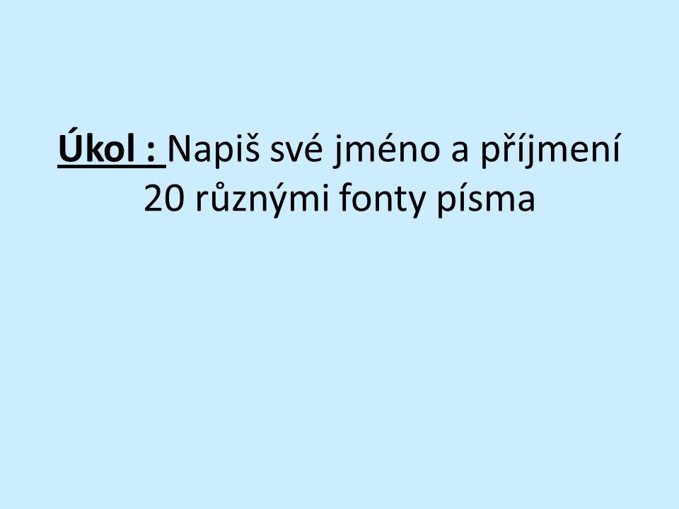 Úkol : Napiš své jméno a příjmení 20 různými fonty písma