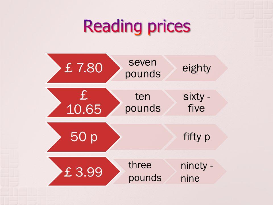 £ 7.80 seven pounds eighty £ 10.65 ten pounds sixty - five 50 p fifty p £ 3.99 three pounds ninety - nine