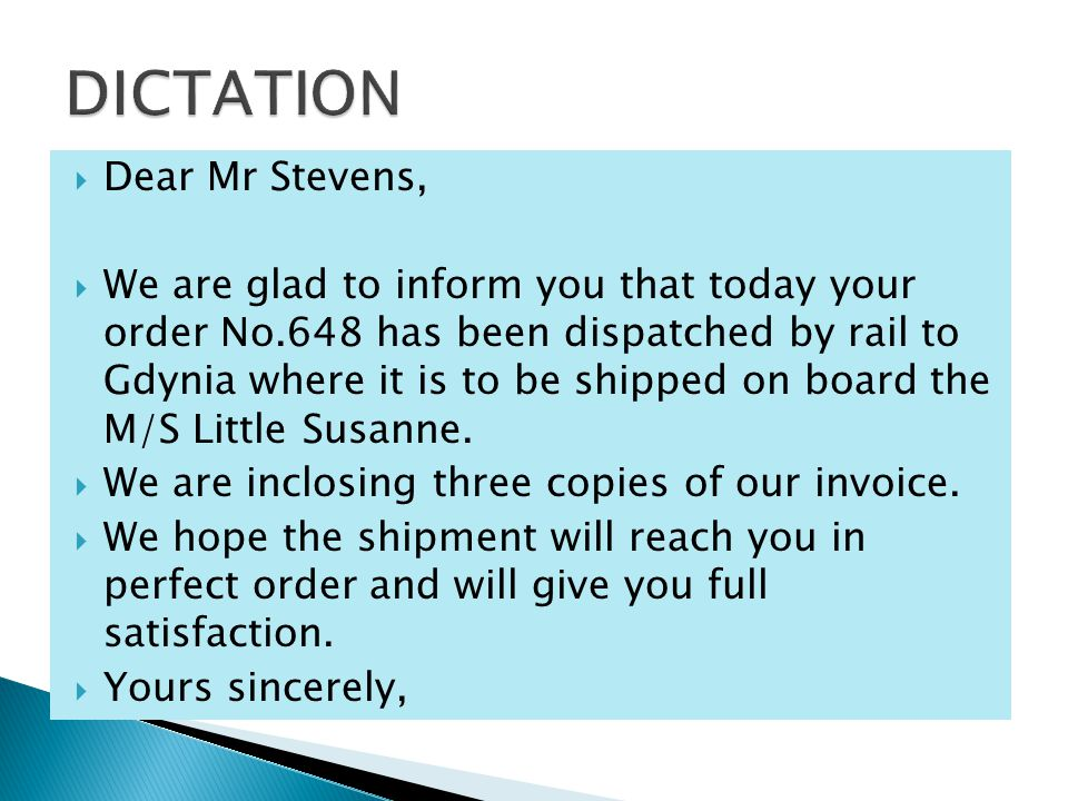  Dear Mr Stevens,  We are glad to inform you that today your order No.648 has been dispatched by rail to Gdynia where it is to be shipped on board the M/S Little Susanne.