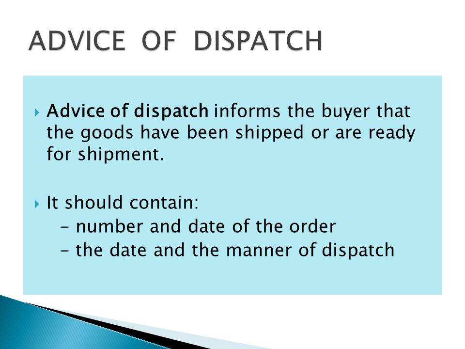  Advice of dispatch informs the buyer that the goods have been shipped or are ready for shipment.  It should contain: - number and date of the order