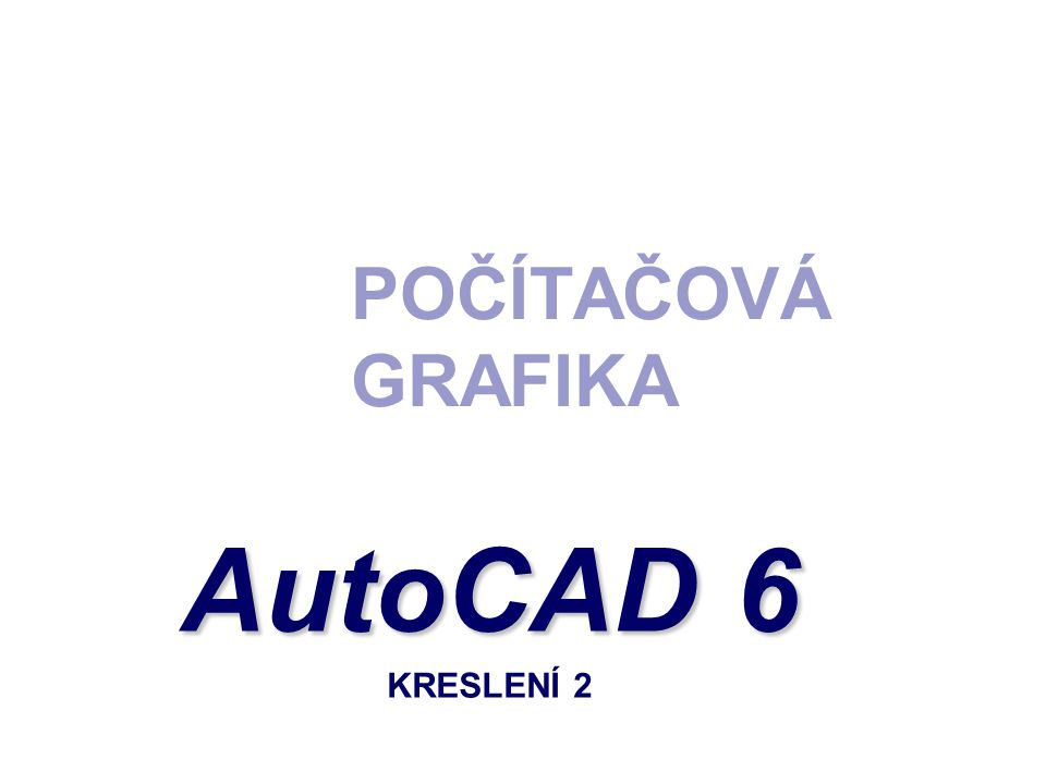 POČÍTAČOVÁ GRAFIKA AutoCAD 6 AutoCAD 6 KRESLENÍ 2