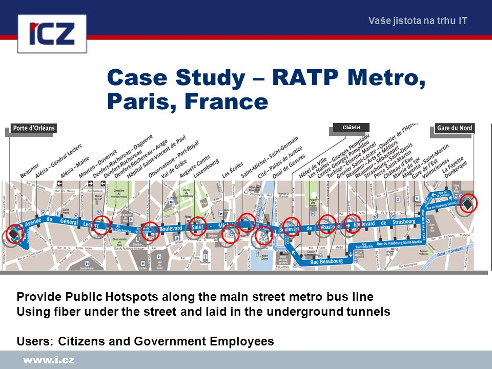 Vaše jistota na trhu IT www.i.cz Case Study – RATP Metro, Paris, France Châtelet Provide Public Hotspots along the main street metro bus line Using fiber under the street and laid in the underground tunnels Users: Citizens and Government Employees