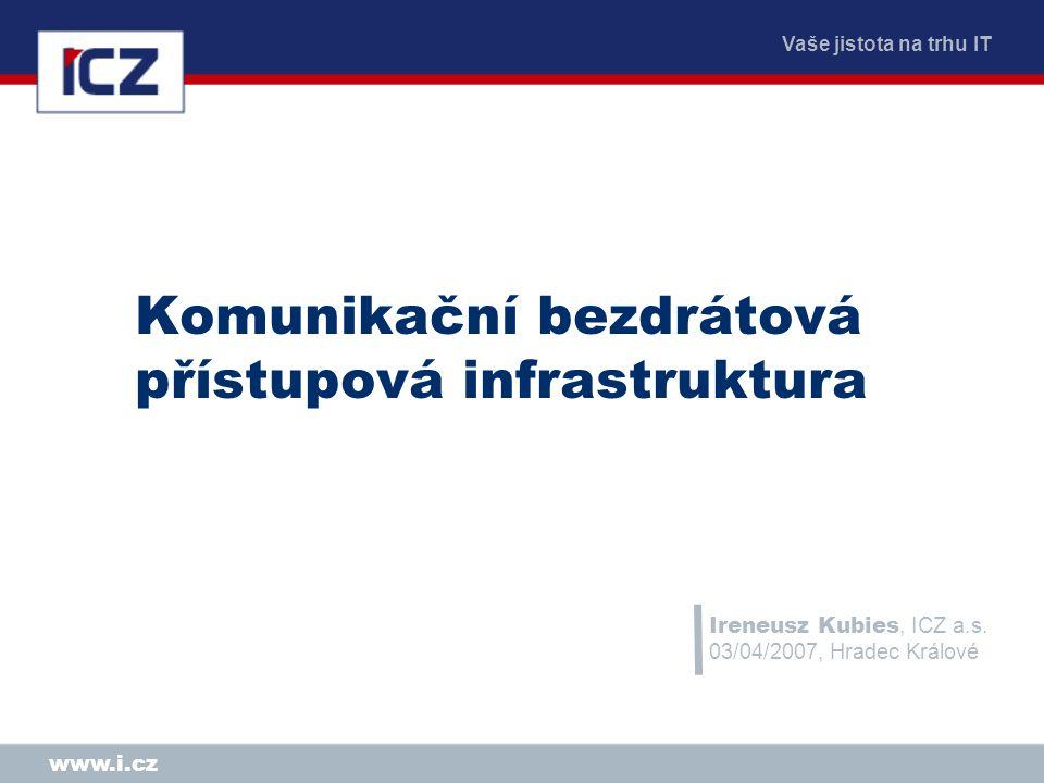 www.i.cz Komunikační bezdrátová přístupová infrastruktura Ireneusz Kubies, ICZ a.s. 03/04/2007, Hradec Králové
