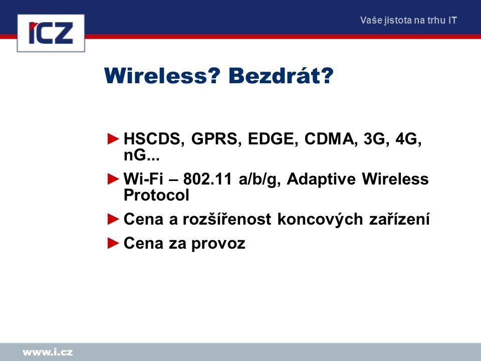 Vaše jistota na trhu IT www.i.cz Wireless? Bezdrát? ►HSCDS, GPRS, EDGE, CDMA, 3G, 4G, nG... ►Wi-Fi – 802.11 a/b/g, Adaptive Wireless Protocol ►Cena a