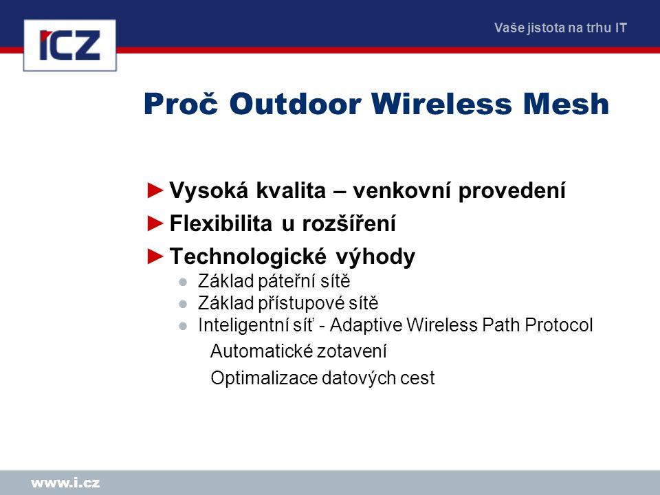 Vaše jistota na trhu IT www.i.cz Proč Outdoor Wireless Mesh ►Vysoká kvalita – venkovní provedení ►Flexibilita u rozšíření ►Technologické výhody ●Základ páteřní sítě ●Základ přístupové sítě ●Inteligentní síť - Adaptive Wireless Path Protocol Automatické zotavení Optimalizace datových cest