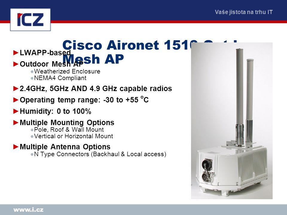Vaše jistota na trhu IT www.i.cz Cisco Aironet 1510 Outdoor Mesh AP ►LWAPP-based ►Outdoor Mesh AP ●Weatherized Enclosure ●NEMA4 Compliant ►2.4GHz, 5GH