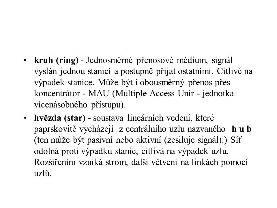kruh (ring) - Jednosměrné přenosové médium, signál vyslán jednou stanicí a postupně přijat ostatními. Citlivé na výpadek stanice. Může být i obousměrn