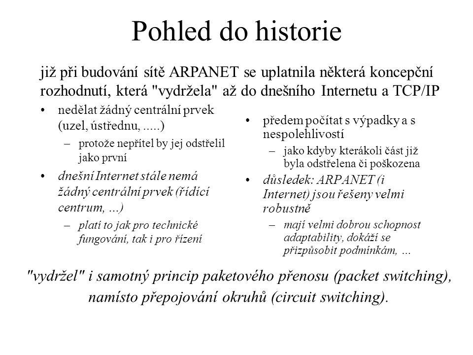 Pohled do historie nedělat žádný centrální prvek (uzel, ústřednu,.....) –protože nepřítel by jej odstřelil jako první dnešní Internet stále nemá žádný centrální prvek (řídící centrum, …) –platí to jak pro technické fungování, tak i pro řízení předem počítat s výpadky a s nespolehlivostí –jako kdyby kterákoli část již byla odstřelena či poškozena důsledek: ARPANET (i Internet) jsou řešeny velmi robustně –mají velmi dobrou schopnost adaptability, dokáží se přizpůsobit podmínkám, … již při budování sítě ARPANET se uplatnila některá koncepční rozhodnutí, která vydržela až do dnešního Internetu a TCP/IP vydržel i samotný princip paketového přenosu (packet switching), namísto přepojování okruhů (circuit switching).