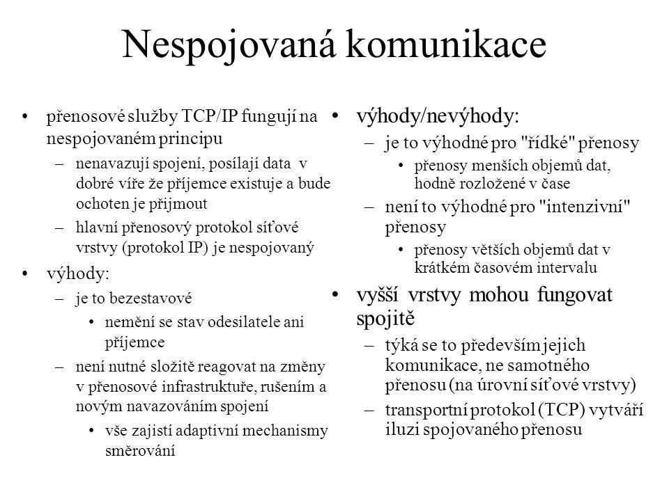 Nespojovaná komunikace přenosové služby TCP/IP fungují na nespojovaném principu –nenavazují spojení, posílají data v dobré víře že příjemce existuje a bude ochoten je přijmout –hlavní přenosový protokol síťové vrstvy (protokol IP) je nespojovaný výhody: –je to bezestavové nemění se stav odesilatele ani příjemce –není nutné složitě reagovat na změny v přenosové infrastruktuře, rušením a novým navazováním spojení vše zajistí adaptivní mechanismy směrování výhody/nevýhody: –je to výhodné pro řídké přenosy přenosy menších objemů dat, hodně rozložené v čase –není to výhodné pro intenzivní přenosy přenosy větších objemů dat v krátkém časovém intervalu vyšší vrstvy mohou fungovat spojitě –týká se to především jejich komunikace, ne samotného přenosu (na úrovní síťové vrstvy) –transportní protokol (TCP) vytváří iluzi spojovaného přenosu