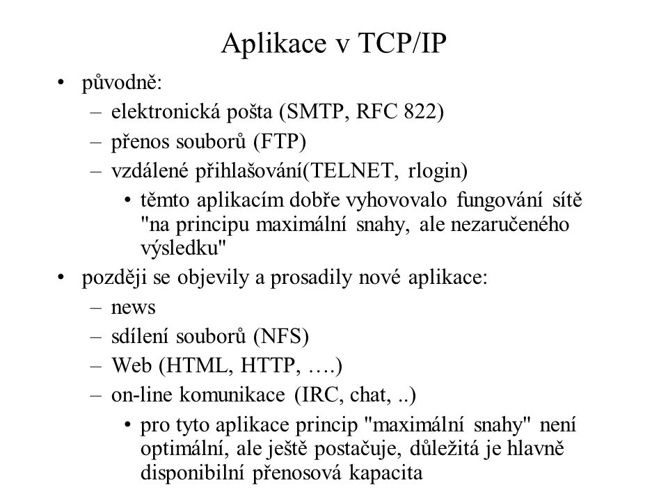 Aplikace v TCP/IP původně: –elektronická pošta (SMTP, RFC 822) –přenos souborů (FTP) –vzdálené přihlašování(TELNET, rlogin) těmto aplikacím dobře vyhovovalo fungování sítě na principu maximální snahy, ale nezaručeného výsledku později se objevily a prosadily nové aplikace: –news –sdílení souborů (NFS) –Web (HTML, HTTP, ….) –on-line komunikace (IRC, chat,..) pro tyto aplikace princip maximální snahy není optimální, ale ještě postačuje, důležitá je hlavně disponibilní přenosová kapacita