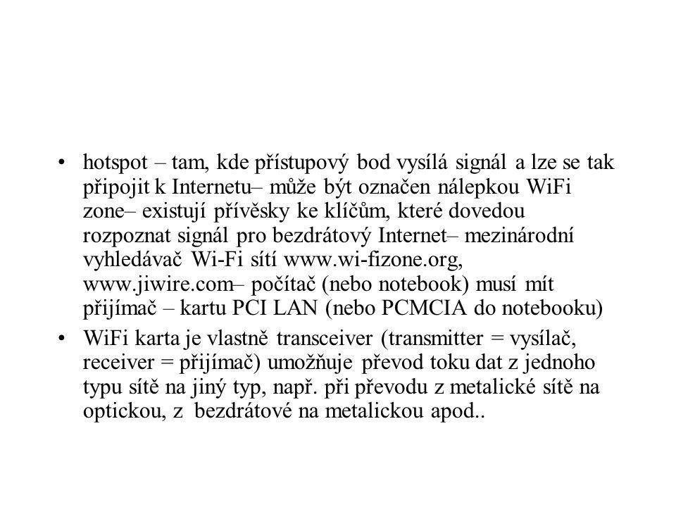 hotspot – tam, kde přístupový bod vysílá signál a lze se tak připojit k Internetu– může být označen nálepkou WiFi zone– existují přívěsky ke klíčům, které dovedou rozpoznat signál pro bezdrátový Internet– mezinárodní vyhledávač Wi-Fi sítí www.wi-fizone.org, www.jiwire.com– počítač (nebo notebook) musí mít přijímač – kartu PCI LAN (nebo PCMCIA do notebooku) WiFi karta je vlastně transceiver (transmitter = vysílač, receiver = přijímač) umožňuje převod toku dat z jednoho typu sítě na jiný typ, např.