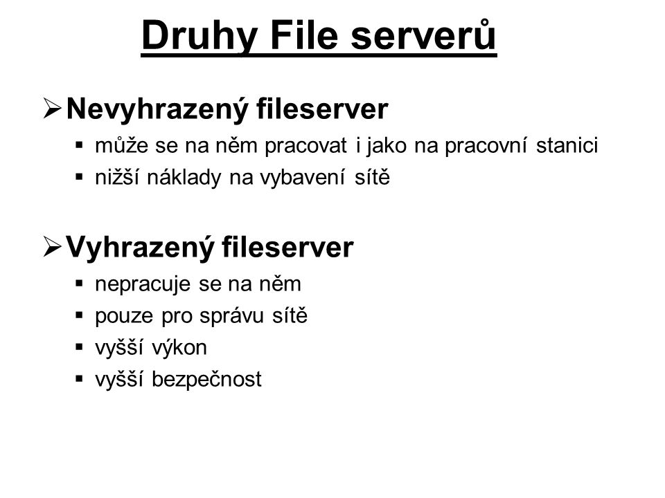  Nevyhrazený fileserver  může se na něm pracovat i jako na pracovní stanici  nižší náklady na vybavení sítě  Vyhrazený fileserver  nepracuje se na něm  pouze pro správu sítě  vyšší výkon  vyšší bezpečnost Druhy File serverů