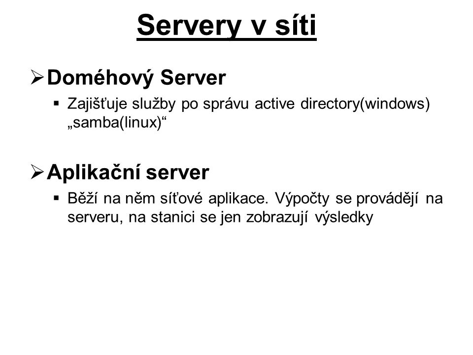 """ Doméhový Server  Zajišťuje služby po správu active directory(windows) """"samba(linux)""""  Aplikační server  Běží na něm síťové aplikace. Výpočty se p"""