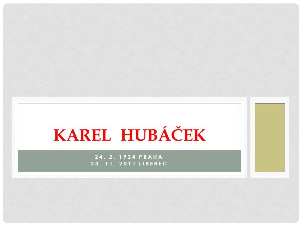 24. 2. 1924 PRAHA 23. 11. 2011 LIBEREC KAREL HUBÁČEK