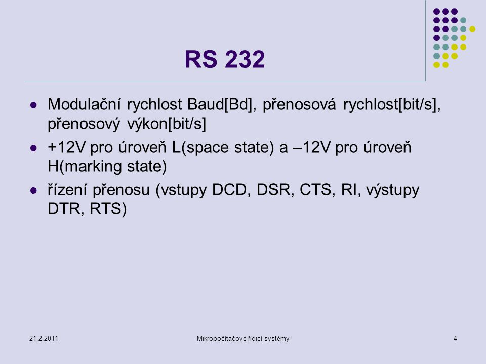 21.2.2011Mikropočítačové řídicí systémy4 RS 232 Modulační rychlost Baud[Bd], přenosová rychlost[bit/s], přenosový výkon[bit/s] +12V pro úroveň L(space