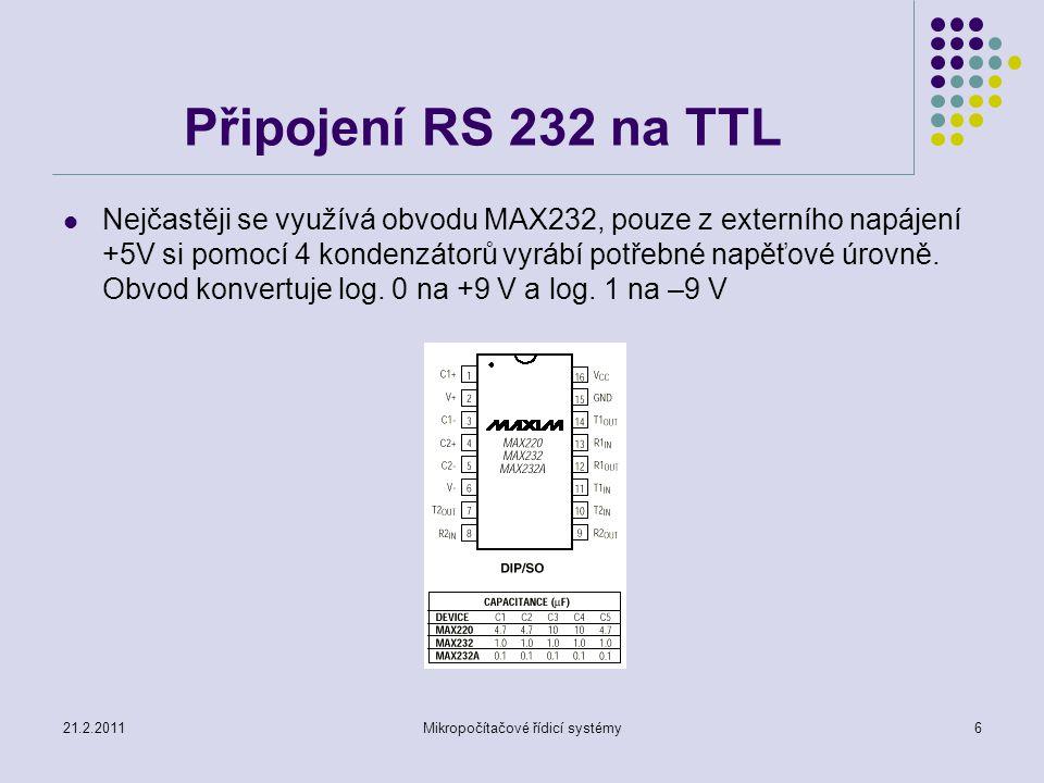 21.2.2011Mikropočítačové řídicí systémy6 Připojení RS 232 na TTL Nejčastěji se využívá obvodu MAX232, pouze z externího napájení +5V si pomocí 4 konde