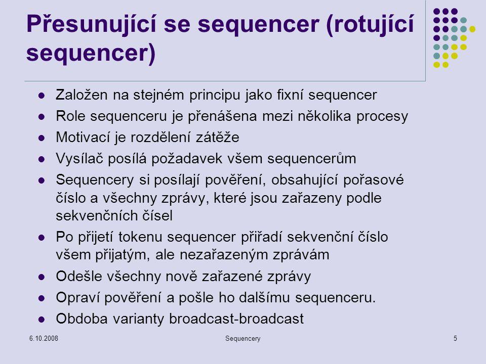 6.10.2008Sequencery5 Přesunující se sequencer (rotující sequencer) Založen na stejném principu jako fixní sequencer Role sequenceru je přenášena mezi